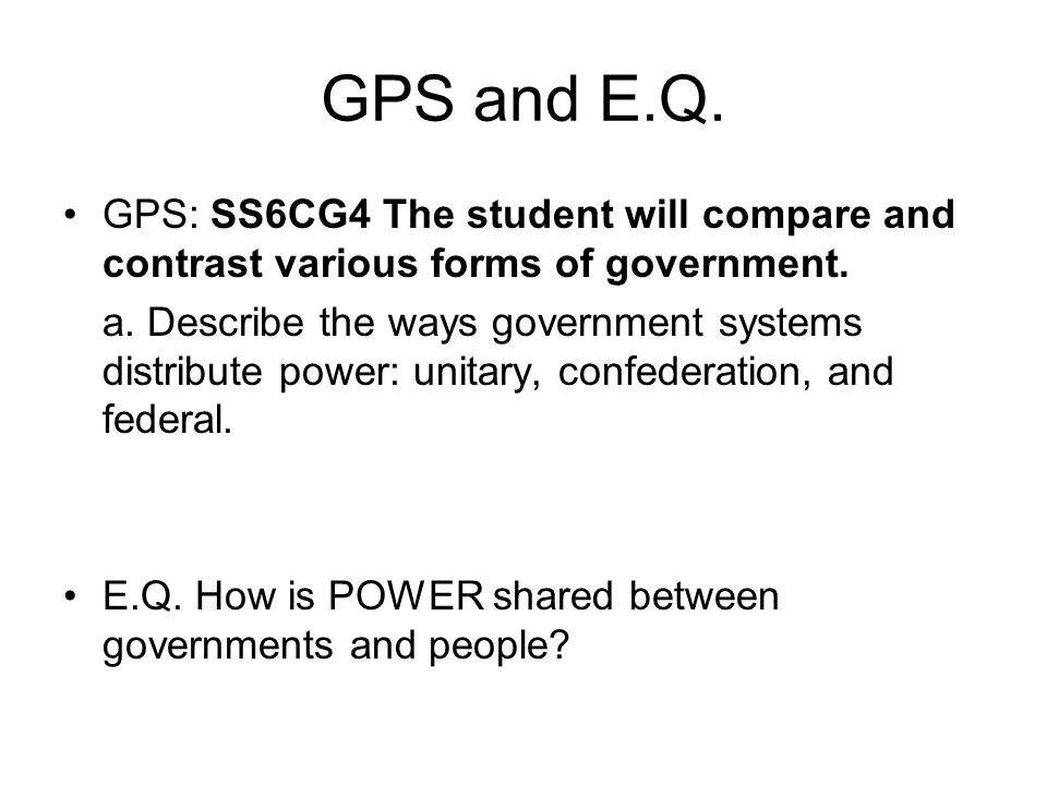 GPS and E.Q. GPS: SS6CG4 The student will compare and contrast various forms of government.