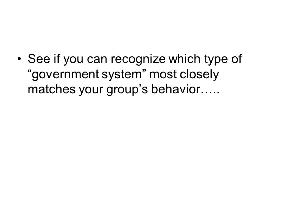 See if you can recognize which type of government system most closely matches your group's behavior…..