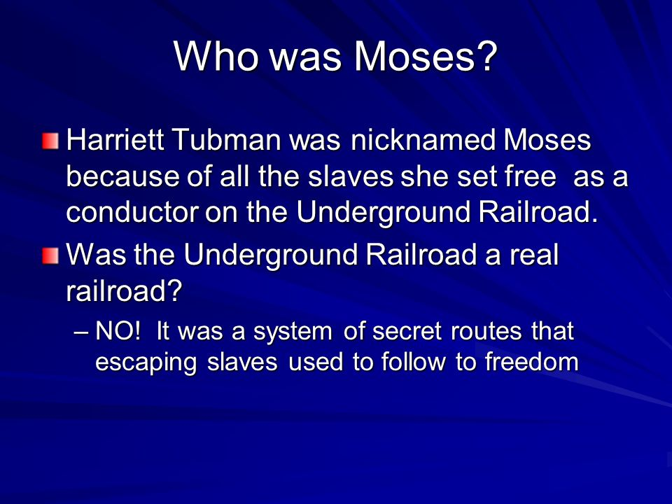 Who was Moses Harriett Tubman was nicknamed Moses because of all the slaves she set free as a conductor on the Underground Railroad.