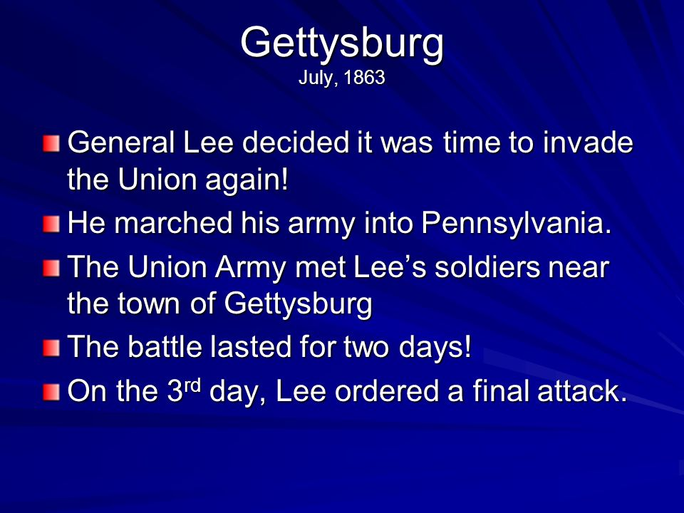 Gettysburg July, 1863General Lee decided it was time to invade the Union again! He marched his army into Pennsylvania.
