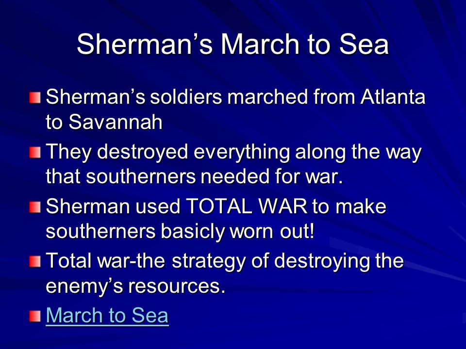 Sherman's March to SeaSherman's soldiers marched from Atlanta to Savannah. They destroyed everything along the way that southerners needed for war.