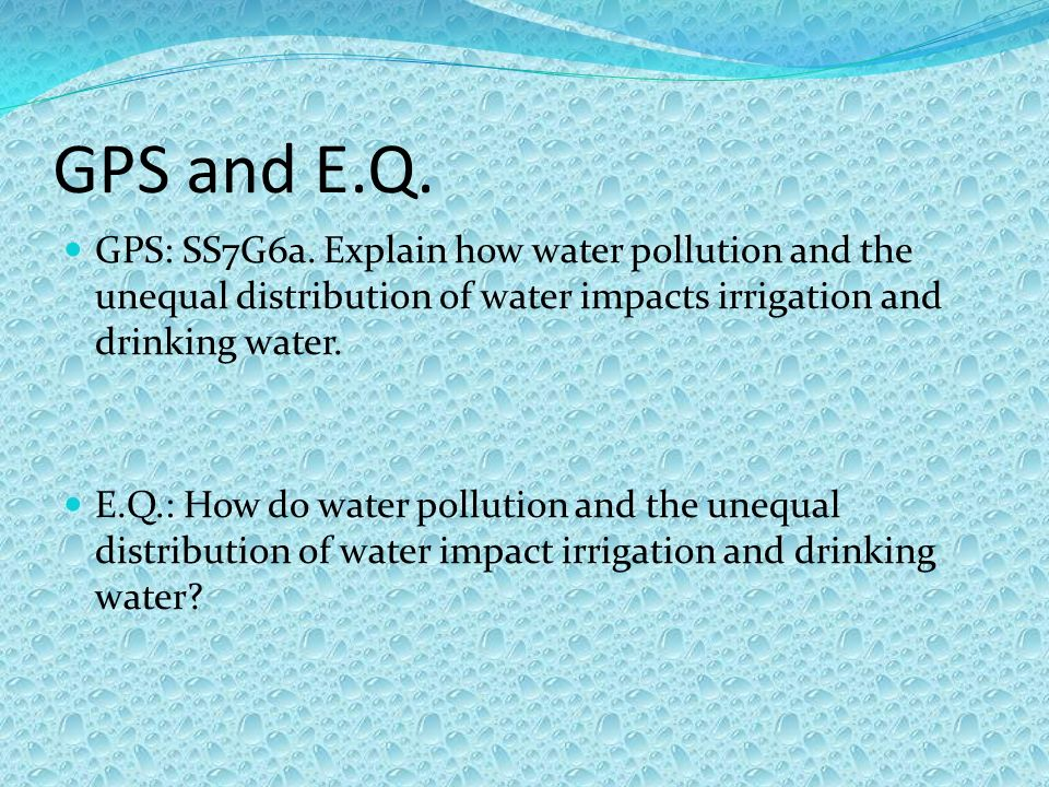 GPS and E.Q. GPS: SS7G6a. Explain how water pollution and the unequal distribution of water impacts irrigation and drinking water.