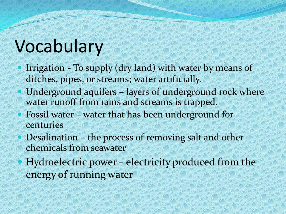 Vocabulary Irrigation - To supply (dry land) with water by means of ditches, pipes, or streams; water artificially.
