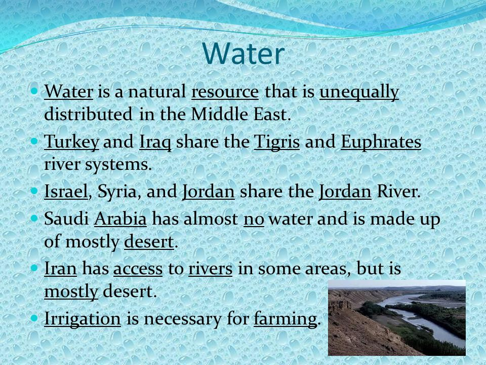 Water Water is a natural resource that is unequally distributed in the Middle East. Turkey and Iraq share the Tigris and Euphrates river systems.