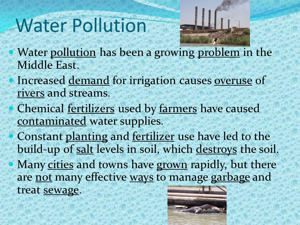 Water Pollution Water pollution has been a growing problem in the Middle East. Increased demand for irrigation causes overuse of rivers and streams.