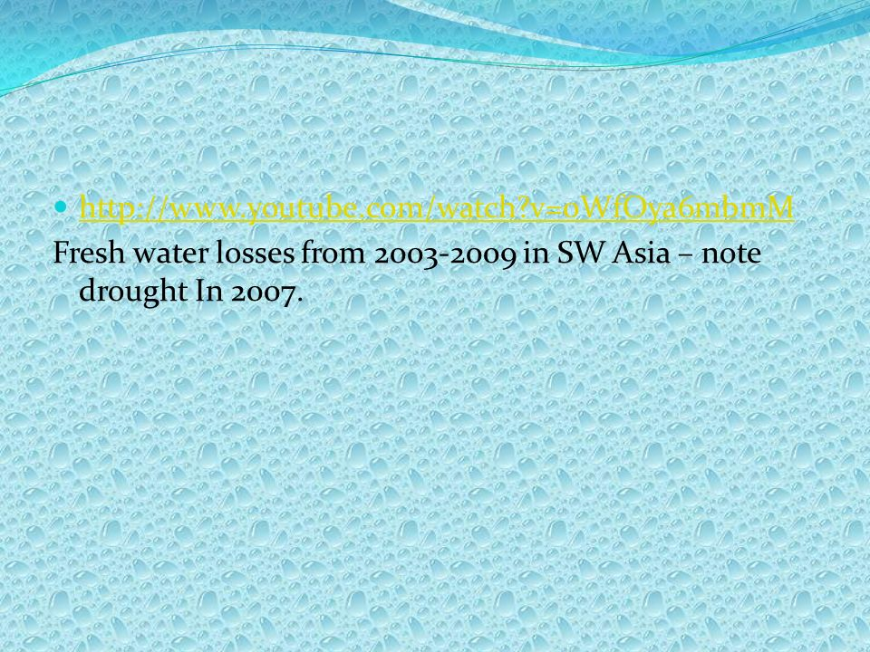 http://www.youtube.com/watch v=0WfOya6mbmM Fresh water losses from 2003-2009 in SW Asia – note drought In 2007.