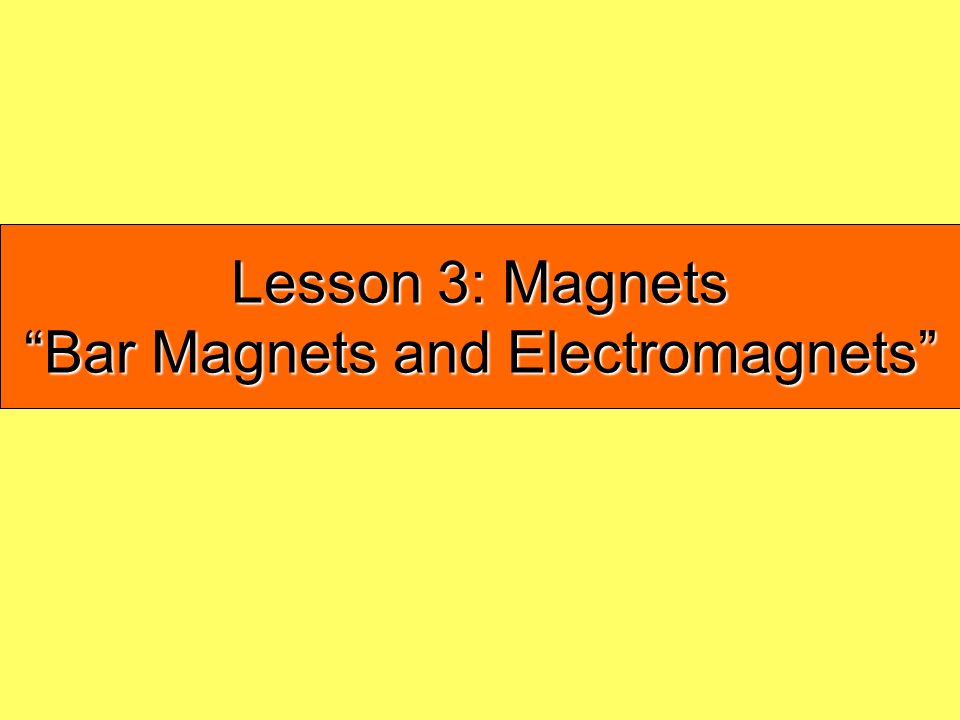 Lesson 3: Magnets Bar Magnets and Electromagnets