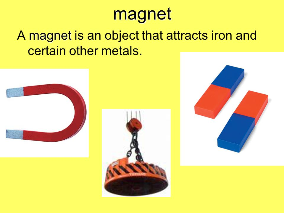 magnet A magnet is an object that attracts iron and certain other metals.