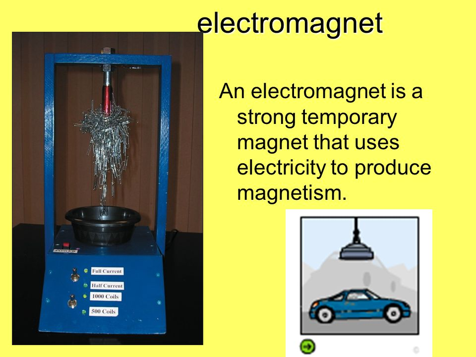 electromagnet An electromagnet is a strong temporary magnet that uses electricity to produce magnetism.