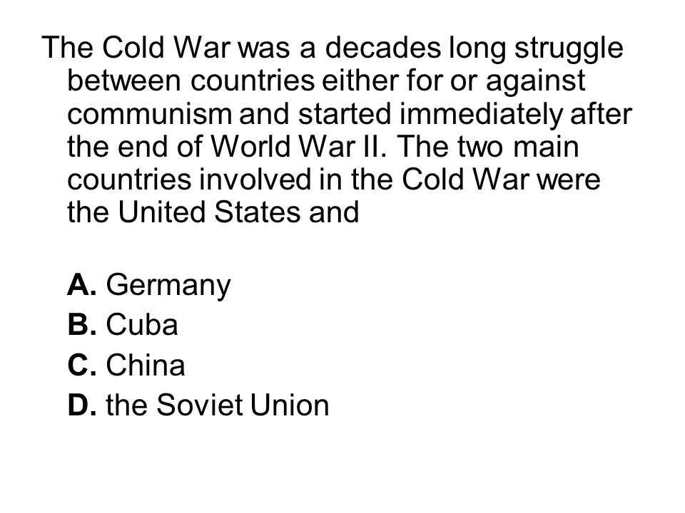 The Cold War was a decades long struggle between countries either for or against communism and started immediately after the end of World War II. The two main countries involved in the Cold War were the United States and