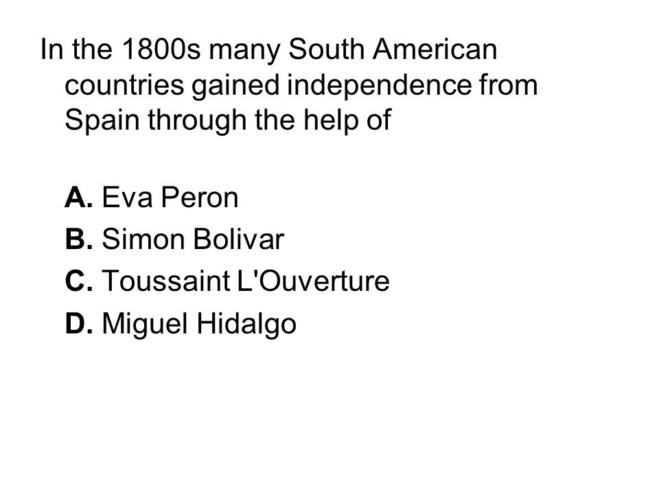 In the 1800s many South American countries gained independence from Spain through the help of
