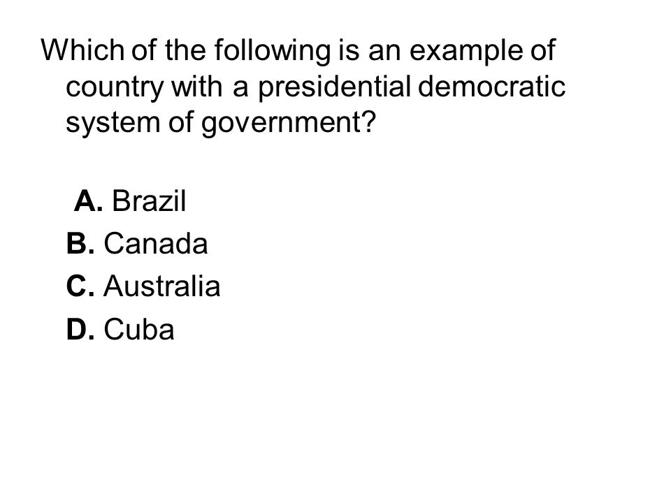 Which of the following is an example of country with a presidential democratic system of government