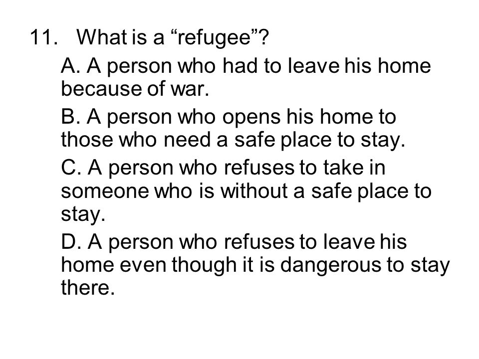 11. What is a refugee A. A person who had to leave his home because of war.