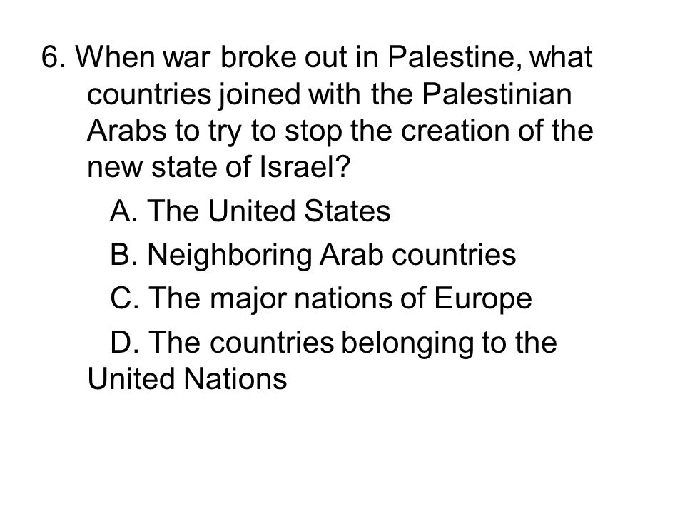 6. When war broke out in Palestine, what countries joined with the Palestinian Arabs to try to stop the creation of the new state of Israel