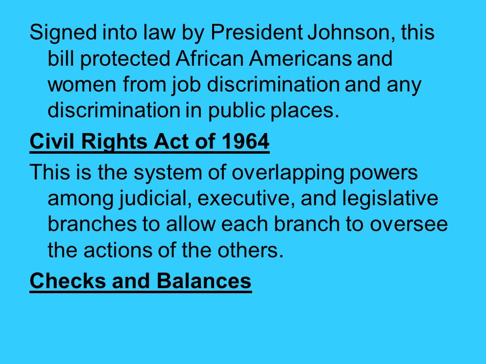 Signed into law by President Johnson, this bill protected African Americans and women from job discrimination and any discrimination in public places.