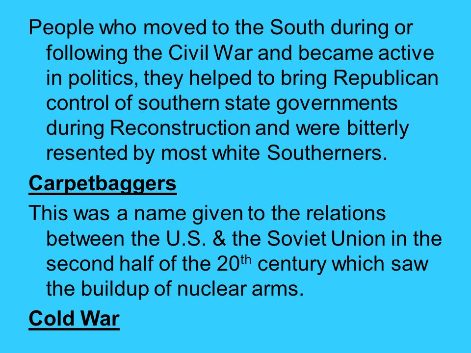 People who moved to the South during or following the Civil War and became active in politics, they helped to bring Republican control of southern state governments during Reconstruction and were bitterly resented by most white Southerners.