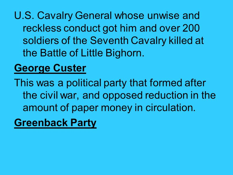 U.S. Cavalry General whose unwise and reckless conduct got him and over 200 soldiers of the Seventh Cavalry killed at the Battle of Little Bighorn.