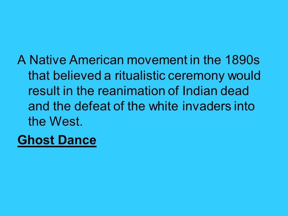 A Native American movement in the 1890s that believed a ritualistic ceremony would result in the reanimation of Indian dead and the defeat of the white invaders into the West.