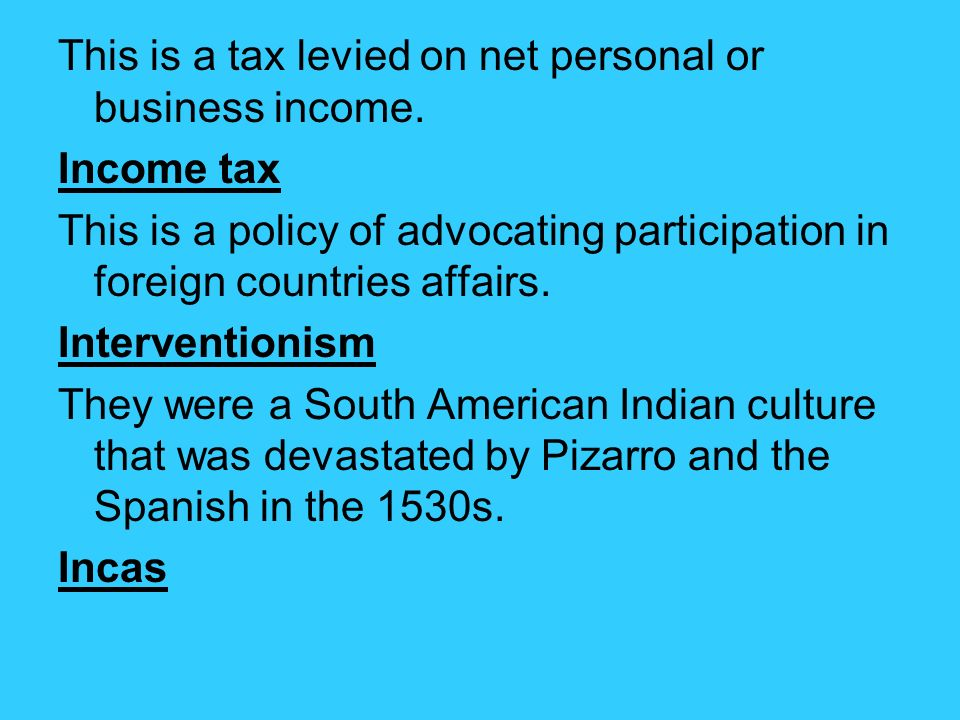 This is a tax levied on net personal or business income.