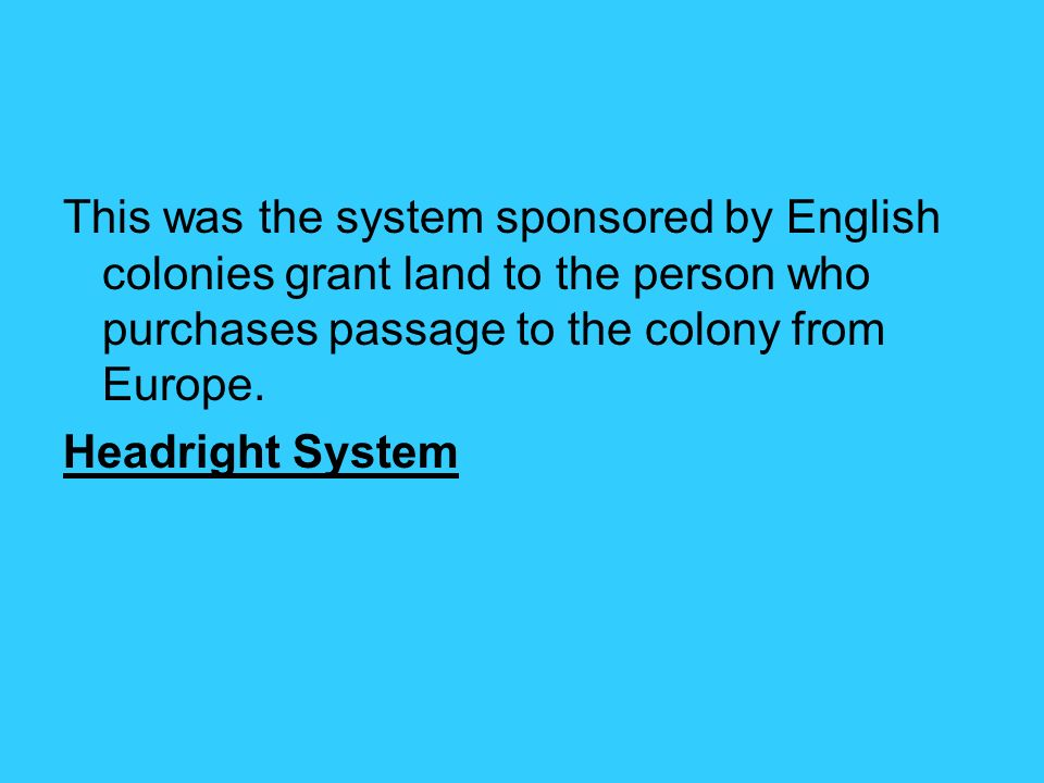 This was the system sponsored by English colonies grant land to the person who purchases passage to the colony from Europe.