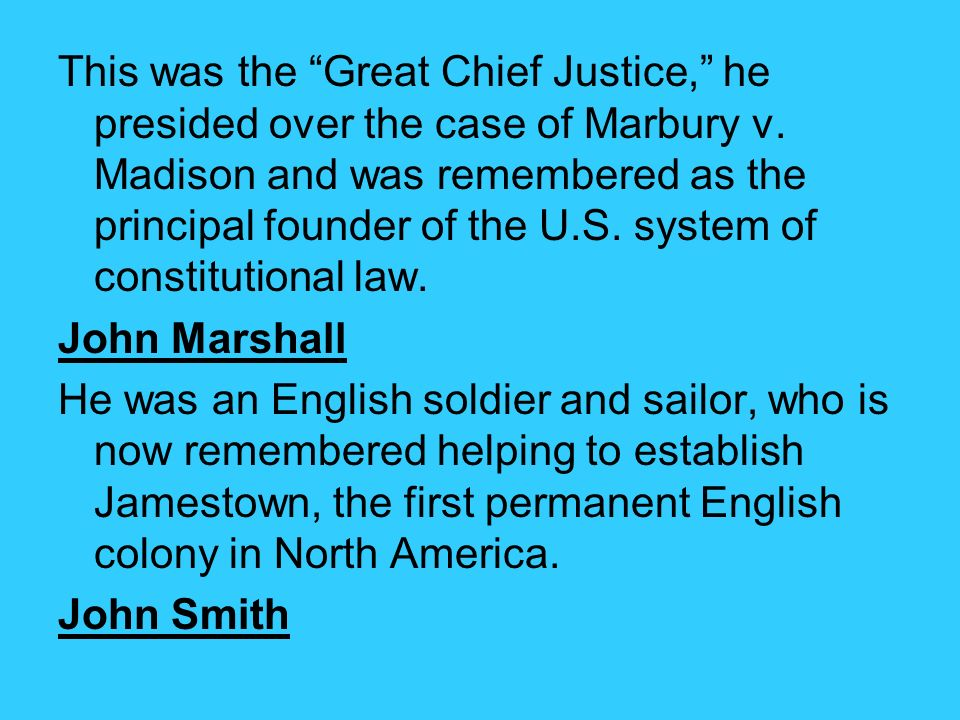 This was the Great Chief Justice, he presided over the case of Marbury v. Madison and was remembered as the principal founder of the U.S. system of constitutional law.