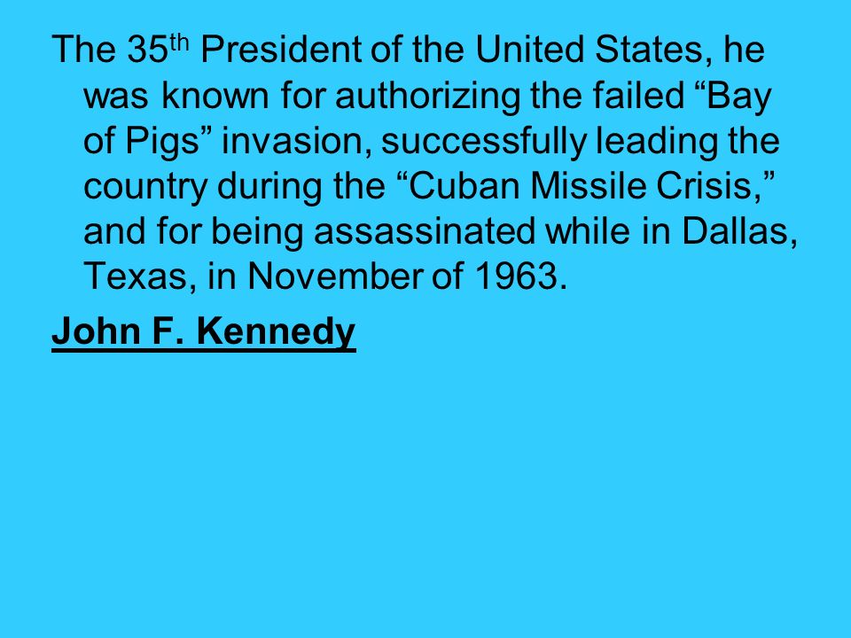 The 35th President of the United States, he was known for authorizing the failed Bay of Pigs invasion, successfully leading the country during the Cuban Missile Crisis, and for being assassinated while in Dallas, Texas, in November of 1963.
