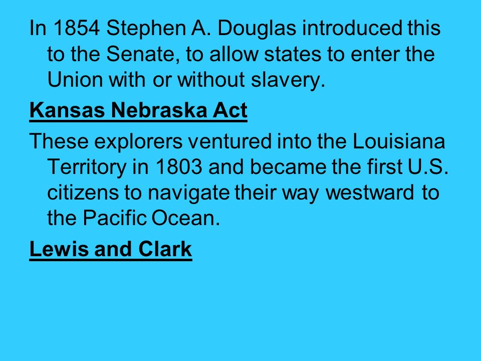 In 1854 Stephen A. Douglas introduced this to the Senate, to allow states to enter the Union with or without slavery.