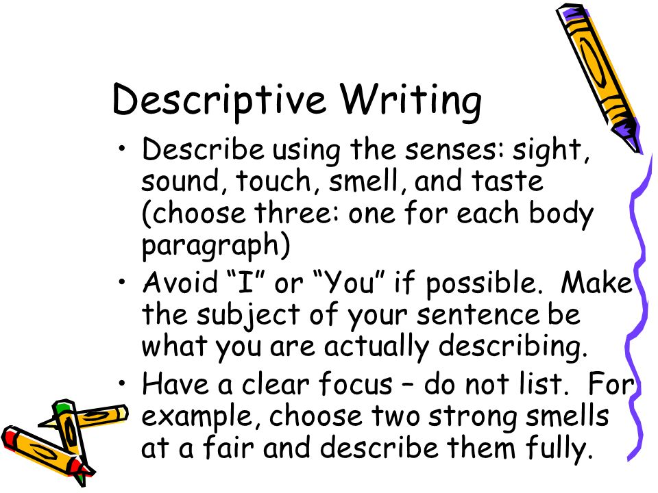 Descriptive Writing Describe using the senses: sight, sound, touch, smell, and taste (choose three: one for each body paragraph)