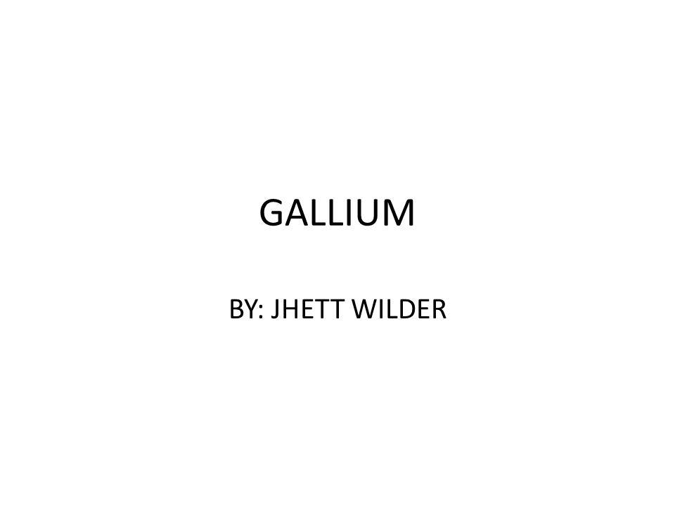 GALLIUM BY: JHETT WILDER