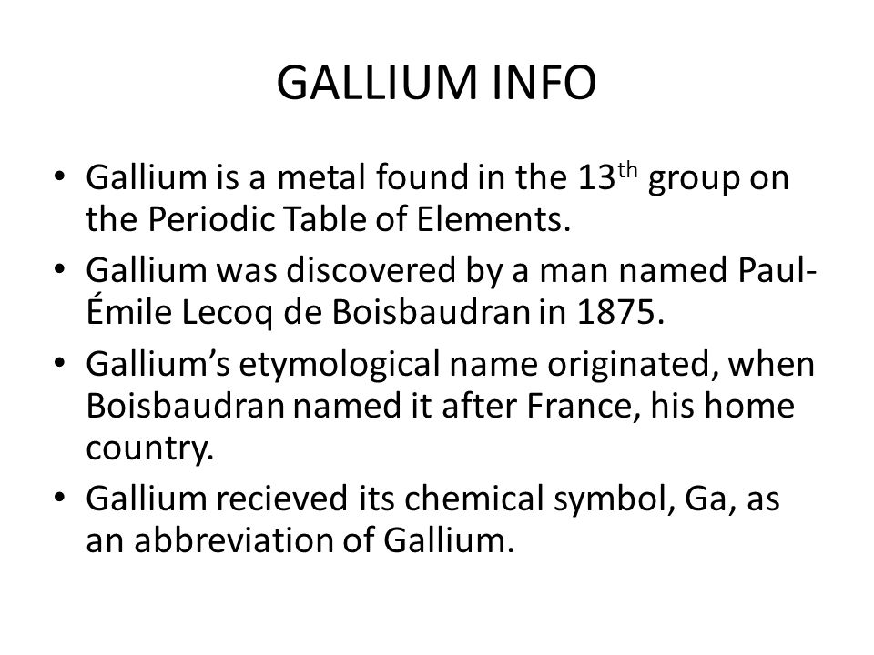 GALLIUM INFO Gallium is a metal found in the 13th group on the Periodic Table of Elements.