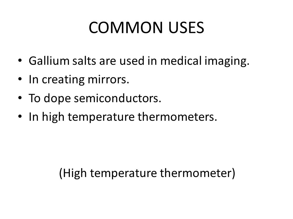 COMMON USES Gallium salts are used in medical imaging.