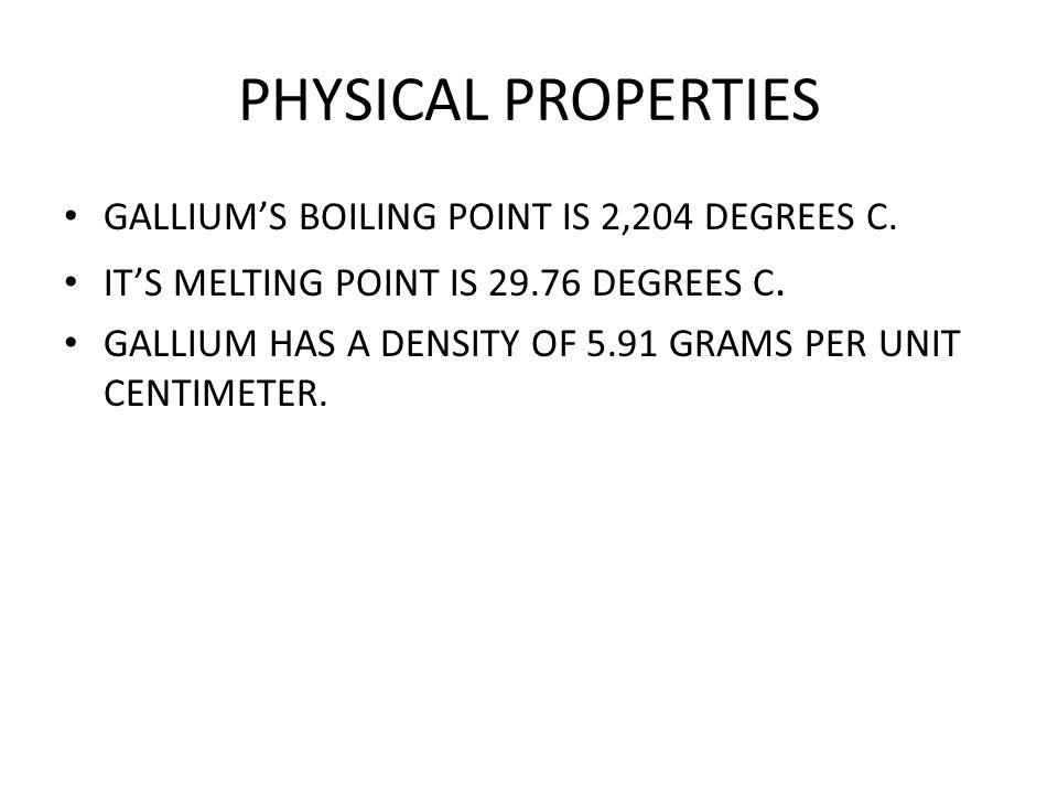 PHYSICAL PROPERTIES GALLIUM'S BOILING POINT IS 2,204 DEGREES C.