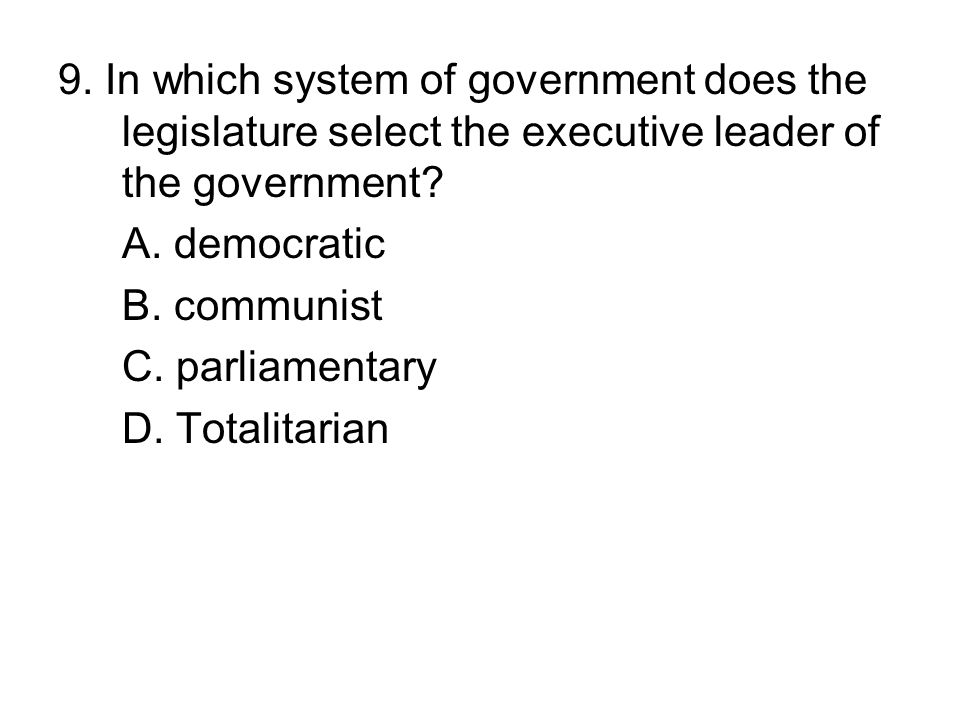 9. In which system of government does the legislature select the executive leader of the government