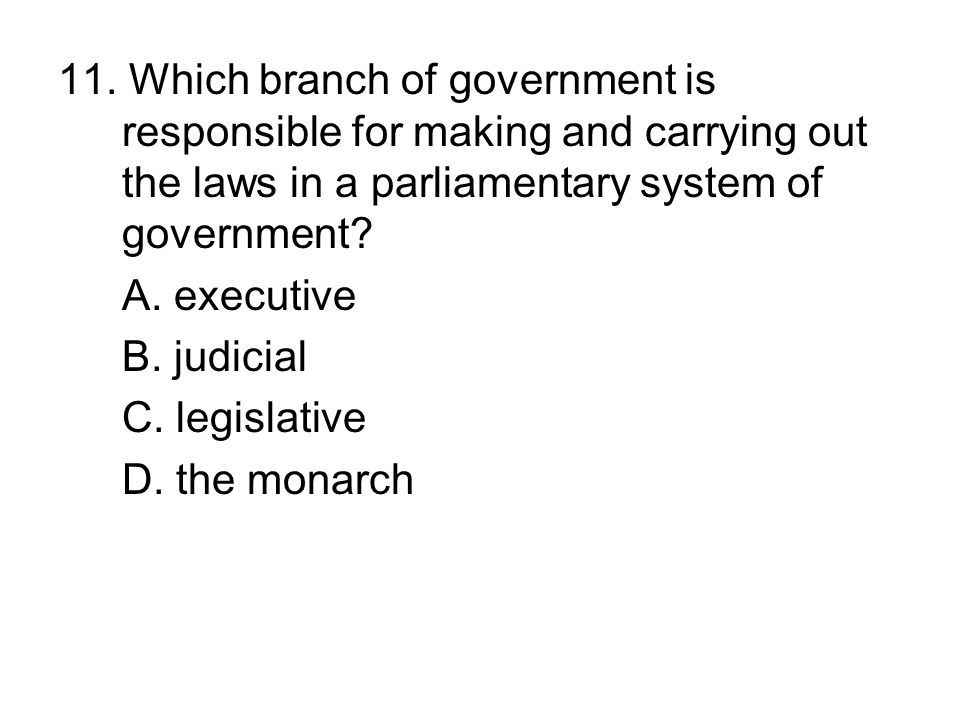 11. Which branch of government is responsible for making and carrying out the laws in a parliamentary system of government
