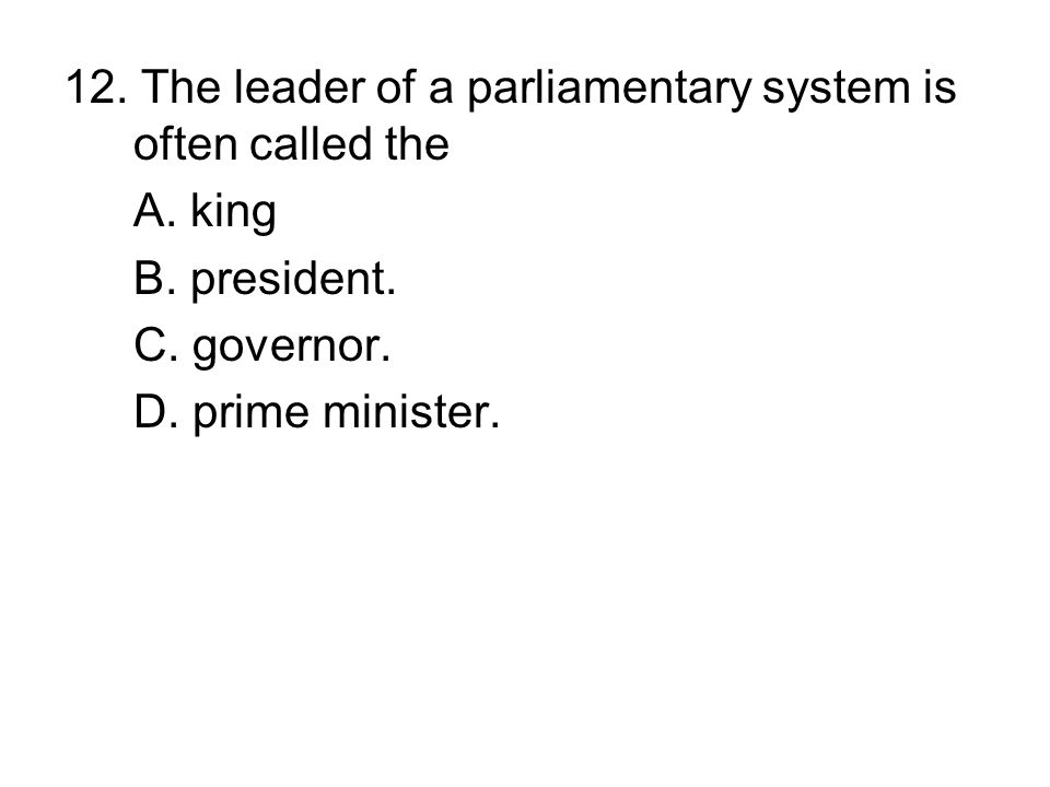 12. The leader of a parliamentary system is often called the