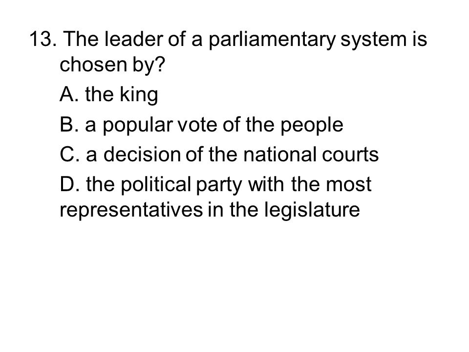 13. The leader of a parliamentary system is chosen by