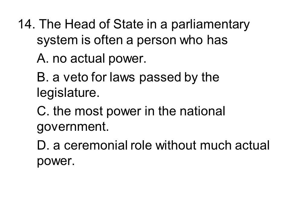 14. The Head of State in a parliamentary system is often a person who has