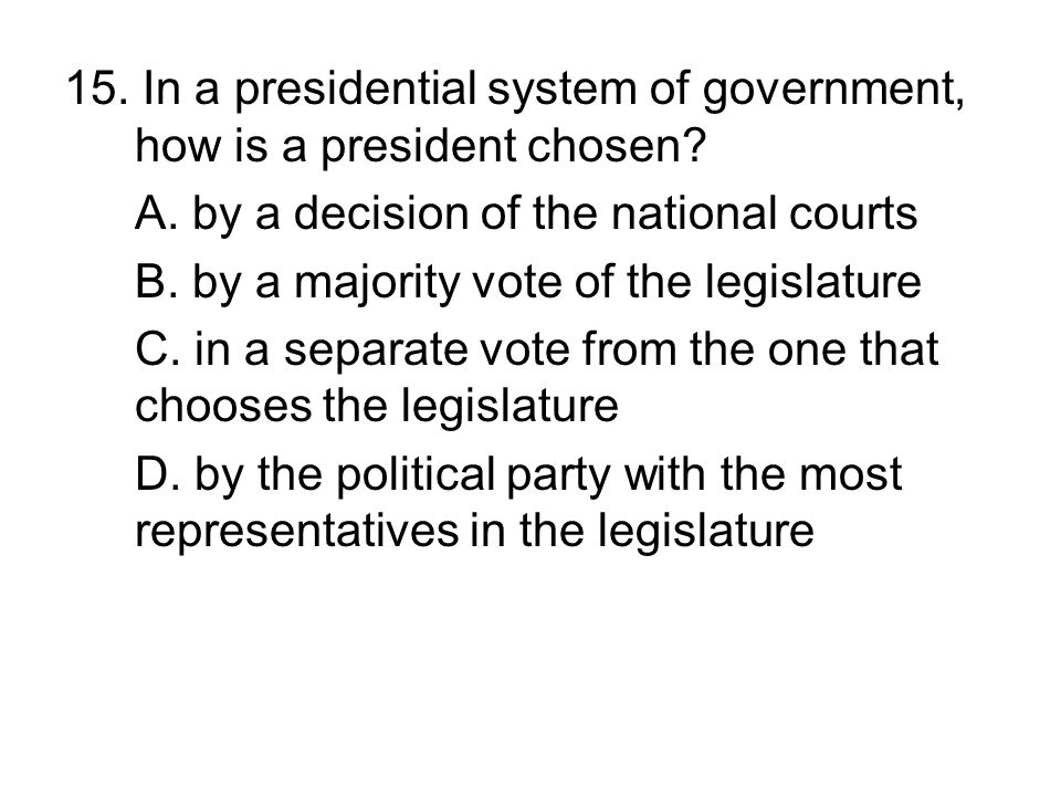 15. In a presidential system of government, how is a president chosen