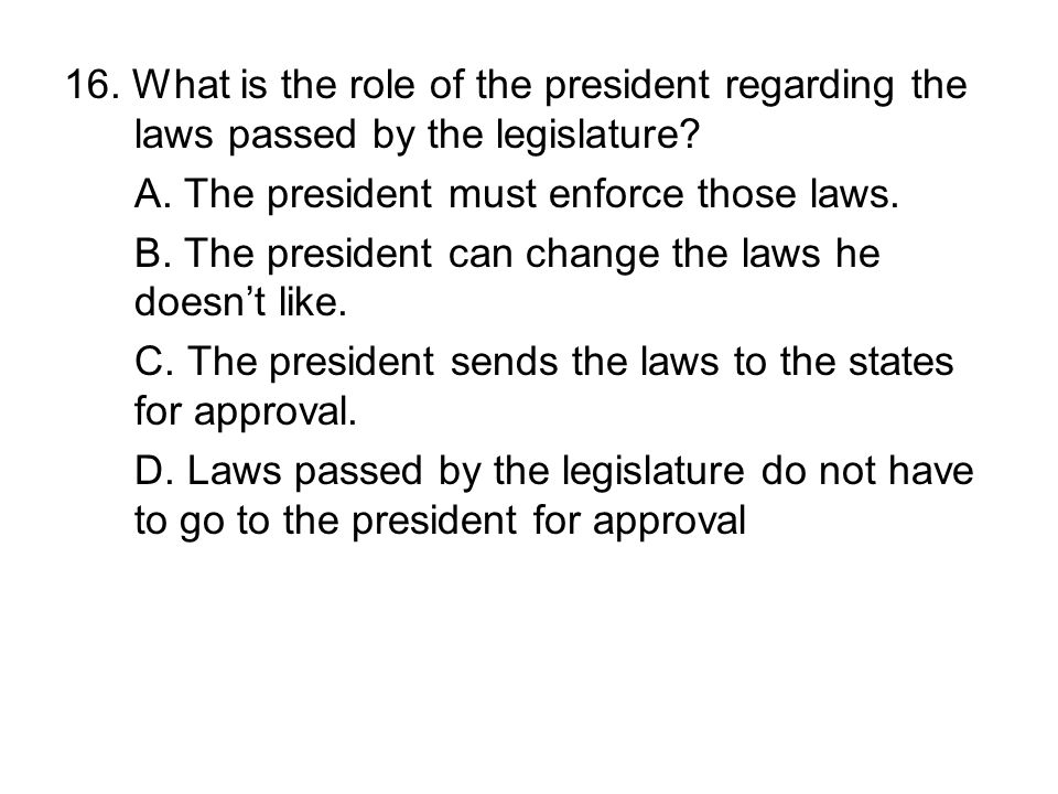 16. What is the role of the president regarding the laws passed by the legislature