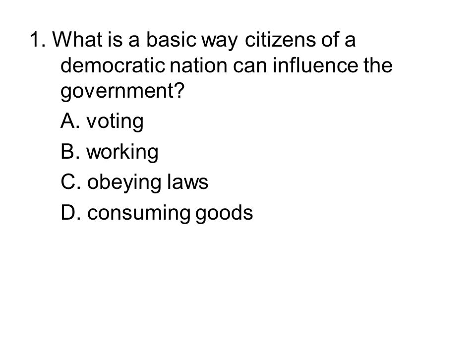 1. What is a basic way citizens of a democratic nation can influence the government
