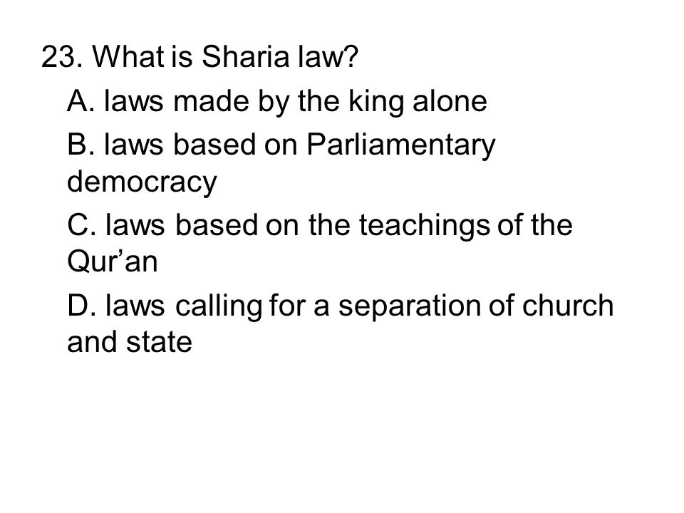 23. What is Sharia law A. laws made by the king alone. B. laws based on Parliamentary democracy. C. laws based on the teachings of the Qur'an.