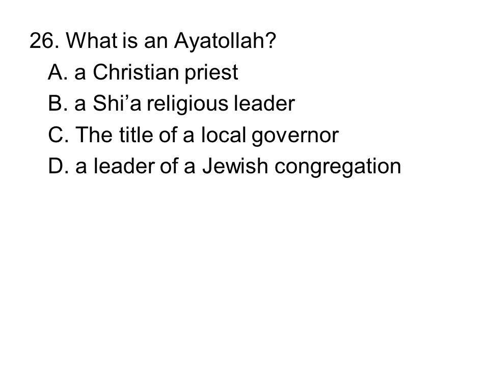 26. What is an Ayatollah A. a Christian priest. B. a Shi'a religious leader. C. The title of a local governor.