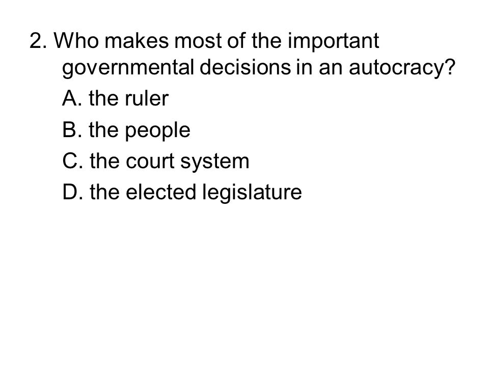 2. Who makes most of the important governmental decisions in an autocracy