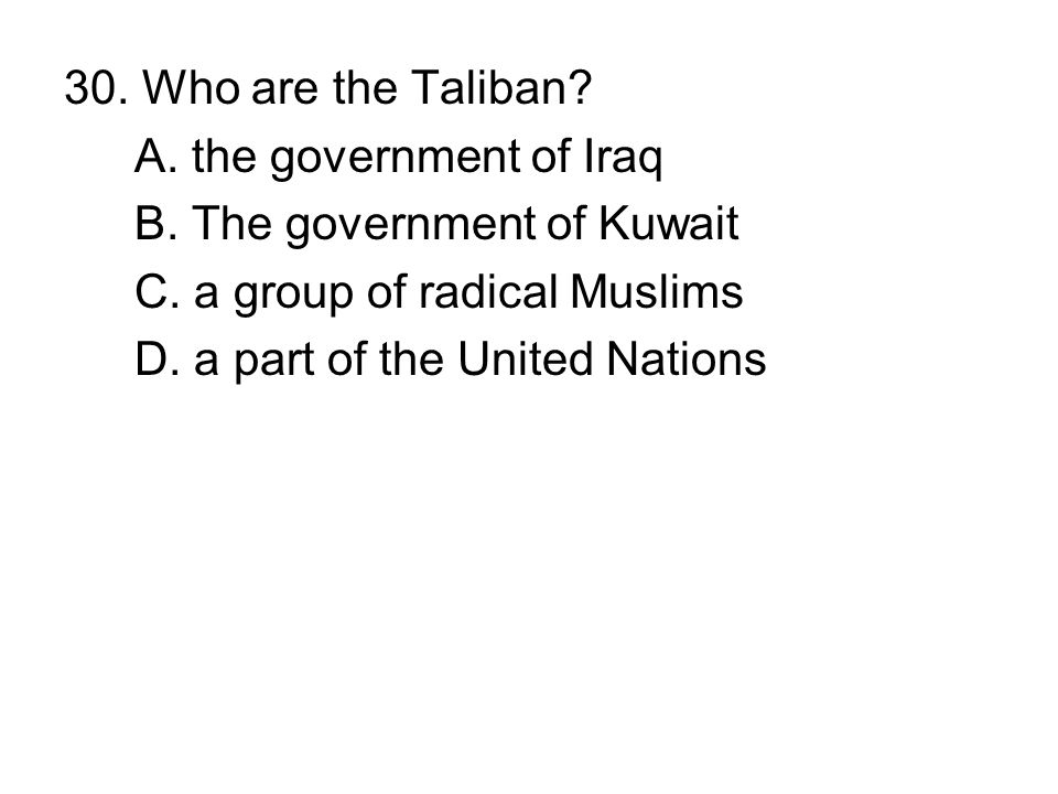 30. Who are the Taliban A. the government of Iraq. B. The government of Kuwait. C. a group of radical Muslims.