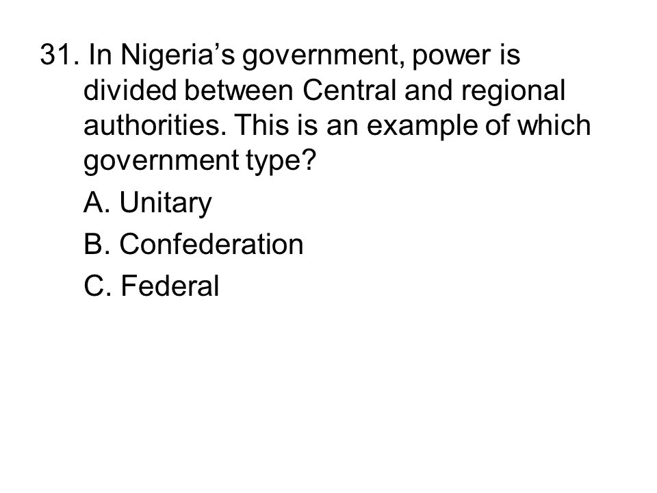 31. In Nigeria's government, power is divided between Central and regional authorities. This is an example of which government type