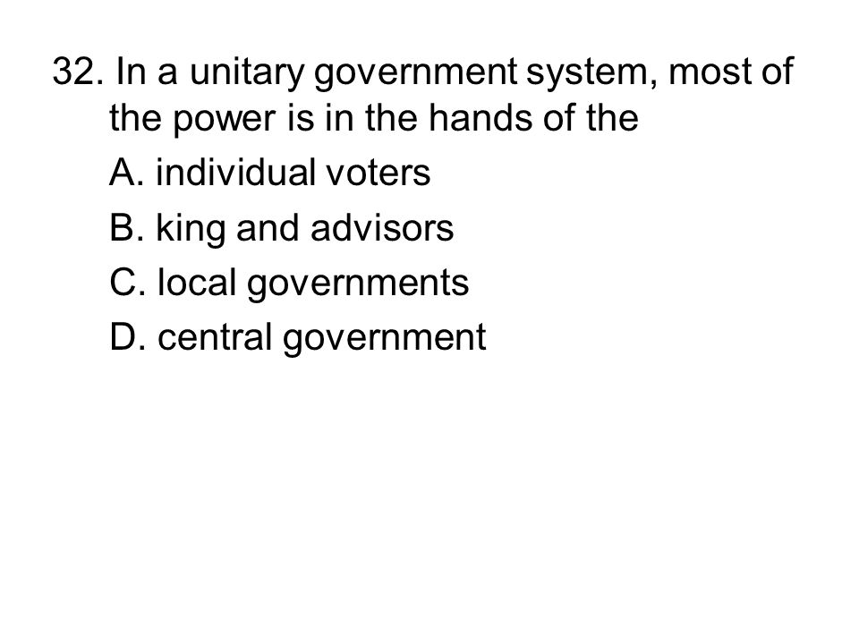 32. In a unitary government system, most of the power is in the hands of the