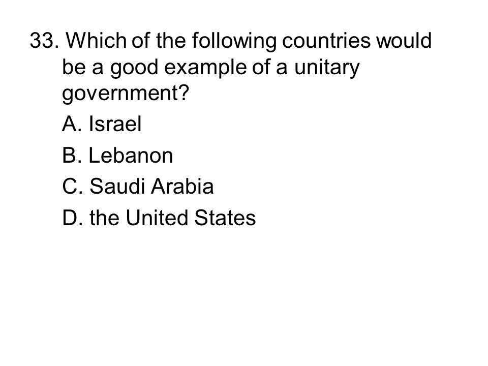 33. Which of the following countries would be a good example of a unitary government