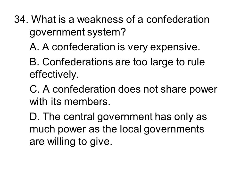 34. What is a weakness of a confederation government system