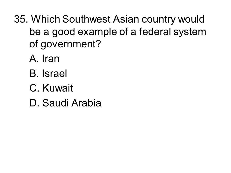 35. Which Southwest Asian country would be a good example of a federal system of government