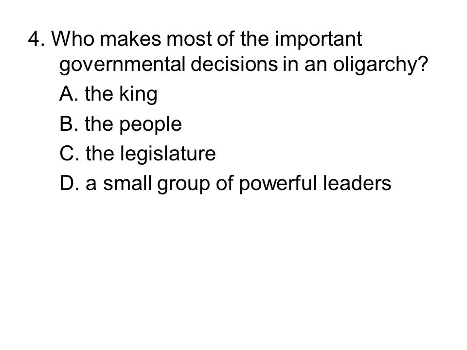 4. Who makes most of the important governmental decisions in an oligarchy